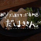 福井でだし巻きサンドが食べれるお店・だしまきさん